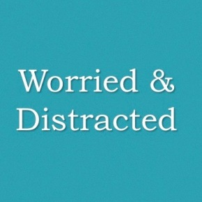 Worried & Distracted